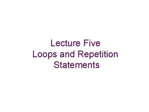 Lecture Five Loops and Repetition Statements Loops and