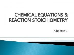 CHEMICAL EQUATIONS REACTION STOICHIOMETRY Chapter 3 Chemical Equations