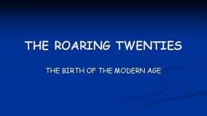 THE ROARING TWENTIES THE BIRTH OF THE MODERN