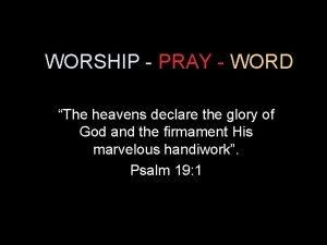 WORSHIP PRAY WORD The heavens declare the glory
