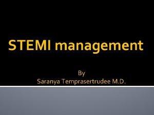 STEMI management By Saranya Temprasertrudee M D STEMI