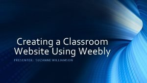 Creating a Classroom Website Using Weebly PRESENT ER
