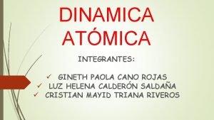 DINAMICA ATMICA INTEGRANTES GINETH PAOLA CANO ROJAS LUZ