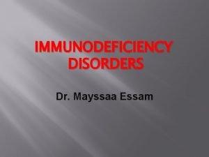 IMMUNODEFICIENCY DISORDERS Dr Mayssaa Essam Immunodeficiency The immunodeficiency