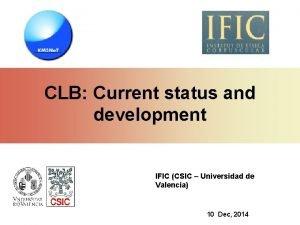 CLB Current status and development IFIC CSIC Universidad