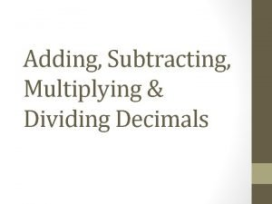 Adding Subtracting Multiplying Dividing Decimals Copy the slide