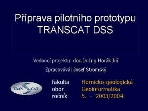 Pprava pilotnho prototypu TRANSCAT DSS Vedouc projektu doc