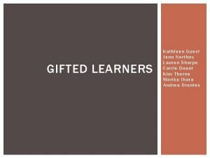 GIFTED LEARNERS Kathleen Guest Jenn Northey Lauren Sharpe