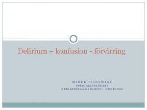 Delirium konfusion frvirring MIREK SUROWIAK SPECIALISTLKARE GERIATRISKA KLINIKEN