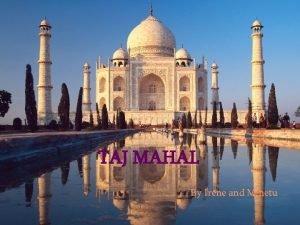 TAJ MAHAL By Irene and Minetu The Taj