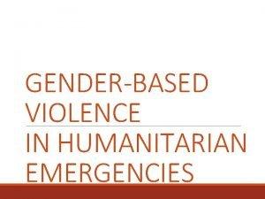 GENDERBASED VIOLENCE IN HUMANITARIAN EMERGENCIES GENDERBASED VIOLENCE Harmful