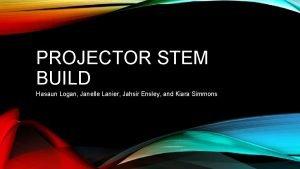 PROJECTOR STEM BUILD Hasaun Logan Janelle Lanier Jahsir
