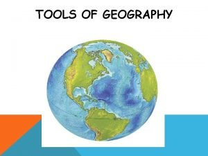 TOOLS OF GEOGRAPHY Geography The Study of Earth