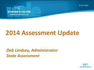 2014 Assessment Update Deb Lindsey Administrator State Assessment
