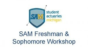 SAM Freshman Sophomore Workshop What is an Actuary