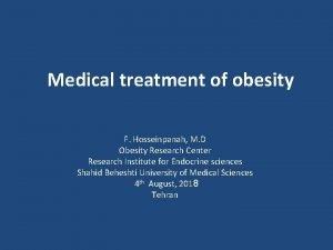 Medical treatment of obesity F Hosseinpanah M D