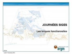 JOURNES SIGES Les briques fonctionnelles BRGM Lundi 1