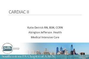 CARDIAC II Katie Detrick RN BSN CCRN Abington
