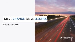 DRIVE CHANGE DRIVE ELECTRIC Campaign Overview Goal Increase
