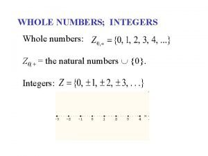WHOLE NUMBERS INTEGERS Whole numbers Z 0 the