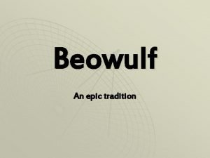 Beowulf An epic tradition Why Study Beowulf 1