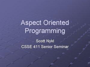 Aspect Oriented Programming Scott Nykl CSSE 411 Senior