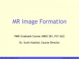 MR Image Formation FMRI Graduate Course NBIO 381