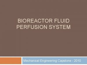 BIOREACTOR FLUID PERFUSION SYSTEM Mechanical Engineering Capstone 2010