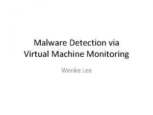 Malware Detection via Virtual Machine Monitoring Wenke Lee