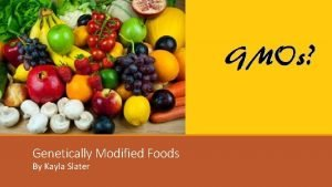 Genetically Modified Foods By Kayla Slater Overview v