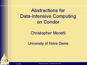 Abstractions for DataIntensive Computing on Condor Christopher Moretti