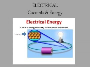 ELECTRICAL Currents Energy Remember that an electrical charge