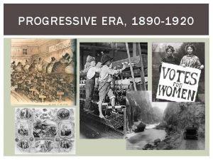 PROGRESSIVE ERA 1890 1920 THE PROGRESSIVE ERA Progressive