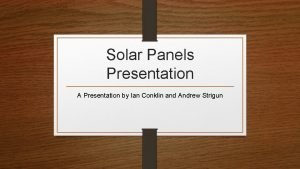 Solar Panels Presentation A Presentation by Ian Conklin