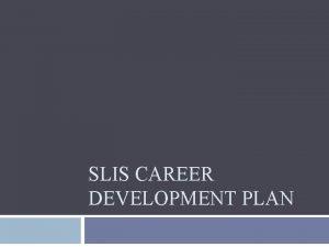 SLIS CAREER DEVELOPMENT PLAN The SLIS Career Development