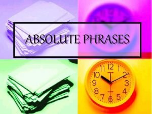 ABSOLUTE PHRASES What is an absolute phrase n