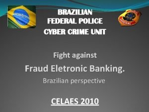 BRAZILIAN FEDERAL POLICE CYBER CRIME UNIT Fight against
