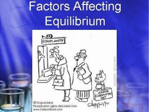 Factors Affecting Equilibrium Equilibrium Once equilibrium has been