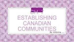 CH 7 ESTABLISHING CANADIAN COMMUNITIES By Antonina and
