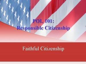 POL 101 Responsible Citizenship Faithful Citizenship Faithful Citizenship