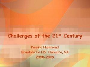 Challenges of the 21 st Century Pamela Hammond