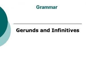 Grammar Gerunds and Infinitives Gerunds A gerund is
