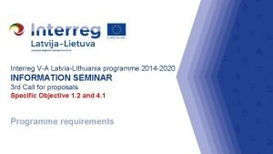 Interreg VA LatviaLithuania programme 2014 2020 INFORMATION SEMINAR