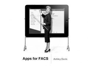Apps for FACS Ashley Davis Learning Objectives Technology