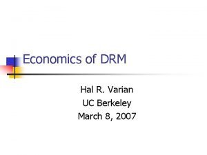 Economics of DRM Hal R Varian UC Berkeley