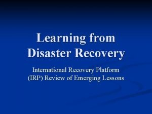 Learning from Disaster Recovery International Recovery Platform IRP