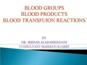 BLOOD GROUPS BLOOD PRODUCTS BLOOD TRANSFUION REACTIONS BY
