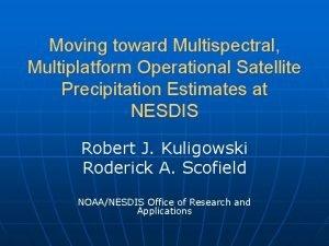 Moving toward Multispectral Multiplatform Operational Satellite Precipitation Estimates