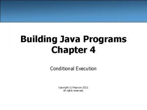 Building Java Programs Chapter 4 Conditional Execution Copyright