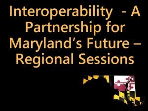 Interoperability A Partnership for Marylands Future Regional Sessions